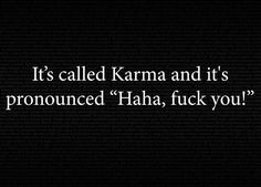 Karma is having to pay alimony. Karma is your kids wanting nothing to do with you. Karma is living on your mommy's couch! Karma Quotes, Quotes To Live By, Me Quotes, Funny Quotes, Bitch Quotes, Karma Sayings, Sarcastic Sayings, Funny Memes, Fun Sayings