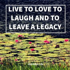 Live, Laugh, Love, and leave a Legacy