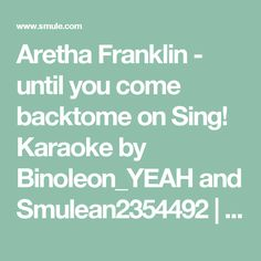 Aretha Franklin - until you come backtome on Sing! Karaoke by Binoleon_YEAH and Smulean2354492 | Smule