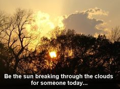 """Be the sun breaking through the clouds for someone today."""