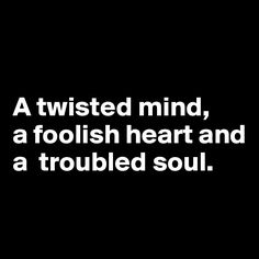 A twisted mind, a foolish heart and a troubled soul. Soul Quotes, Words Quotes, Wise Words, Qoutes, Foolish Love Quotes, Twisted Quotes, Chance Quotes, Freaky Quotes, Dark Thoughts