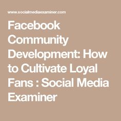 Facebook Community Development: How to Cultivate Loyal Fans : Social Media Examiner