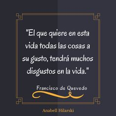 """""""El que quiere en esta vida todas las cosas a su gusto, tendrá muchos disgustos en la vida"""" ~Francisco de Quevedo #Frases #Reflexiones #Pensamientos"""