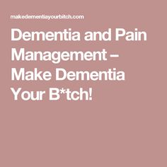 Dementia and Pain Management – Make Dementia Your B*tch!