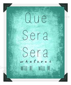 Que Sera Sera whatever will be will be 8x10 art print quote
