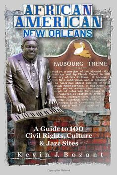 African American New Orleans: A Guide to 100 Civil Rights, Culture and Jazz Sites by Kevin J. Bozant