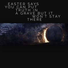 Amen!!!  Easter says you can put Truth in a grave, but it won't stay there.