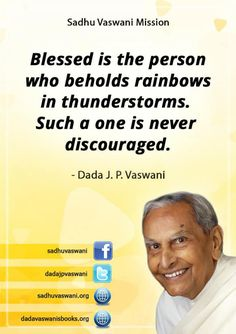 Blessed is the person who beholds rainbows in thunderstorms. Such a one is never discouraged. - Dada J. P. Vaswani #dadajpvaswani #quotes