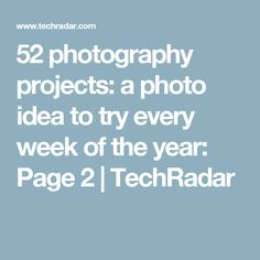 52 photography projects: a photo idea to try every week of the year: Page 2 | TechRadar