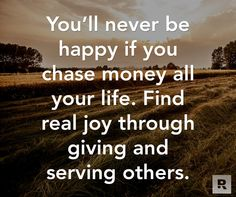 You'll never be happy if you chase money all your life.  Find real joy through giving and serving others. 10.02.14