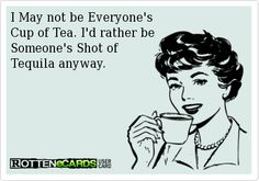 I May not be Everyone's Cup of Tea. I'd rather be Someone's Shot of Tequila anyway.
