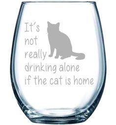 $15.99 It's not really drinking alone if the cat is home stemless wine glass, 15 oz.(cat) - Laser Etched.This makes a cute gift for the cat lover in your life. It's not really drinking alone stemless wine glass with cat makes a great addition to any wine glass collection. Permanently etched. Dishwasher safe.Glassware,GIft