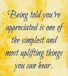 Being told you are appreciated...