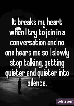 It breaks my heart when I try to join in a conversation and no one hears me so I.- It breaks my heart when I try to join in a conversation and no one hears me so I slowly stop talking, getting quieter and quieter into silence. Quotes Deep Feelings, Mood Quotes, Life Quotes, No Friends Quotes, Feeling Hurt Quotes, Funny Friends, Fact Quotes, Truth Quotes, Feeling Sad