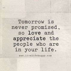 Love and appreciate the people who are in your life.