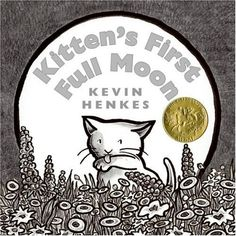 """Kitten's First Full Moon"" by Kevin Henkes. Age 2-4. Caldecott Medal Winner 2005. Sitting on the stairs, little Kitten sees what she takes to be a small bowl of milk in the night sky, but try as she might, she cannot get to it. She reaches and chases the bowl, but it always eludes her. Climbing up a tree, she sees below what she thinks is an even bigger bowl of milk. Of course, it is the moon and she gets soaking wet when she jumps into its reflection on the water."