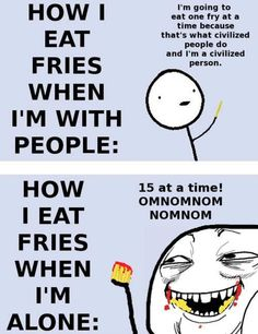 yeah....i still eat more fries even in front of people