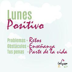 Lunes positivo: Tus problemas se vuelven Retos, tus obstáculos enseñanzas y tus penas, parte de la vida... #CoEquipo #Lunes