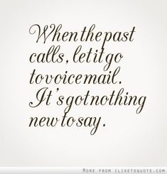 Moving On Quotes : When the past calls let it go to voice mail. It's got nothing new to say.
