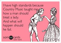 I have high standards because Country Music taught me how a man should treat a lady. And what will happen should he fail.
