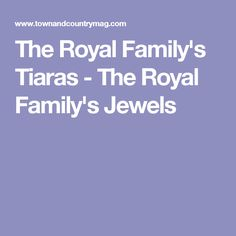 The Royal Family's Tiaras - The Royal Family's Jewels