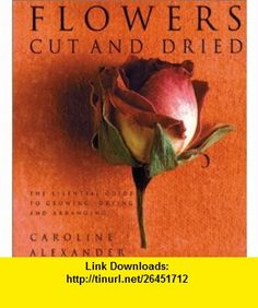 Flowers Cut and Dried  Essential Guide to Growing, Drying and Arranging (9780823018512) Caroline Alexander , ISBN-10: 0823018512  , ISBN-13: 978-0823018512 ,  , tutorials , pdf , ebook , torrent , downloads , rapidshare , filesonic , hotfile , megaupload , fileserve