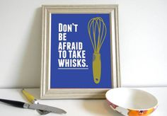 Don't be afraid to take whisks.