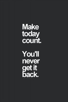 Make today count. You'll never get it back. #career #quotes