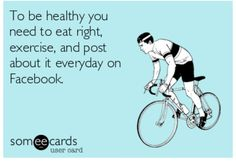 To be healthy you need to eat right, exercise, and post about it everyday on Facebook.