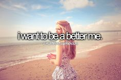 I want to be a better person.                                                                                                                                                                                 More