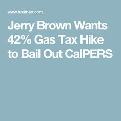 Jerry Brown Wants 42% Gas Tax Hike to Bail Out CalPERS