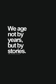 We age not by years, but by stories.