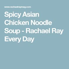 Spicy Asian Chicken Noodle Soup - Rachael Ray Every Day
