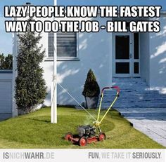 Lazy people know the fastest way to do the job