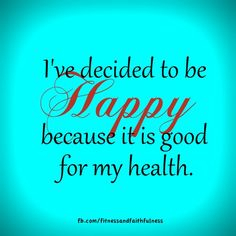 I've decided to be HAPPY because it is good for my health.