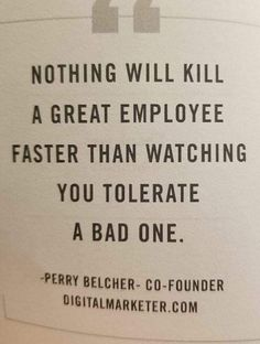 Bullying at work. Nothing will kill a great employee faster than watching you tolerate a bad one. Quote from Perry Belcher. Quotable Quotes, Wisdom Quotes, True Quotes, Great Quotes, Motivational Quotes, Funny Quotes, Inspirational Quotes, Best Work Quotes, Work Related Quotes