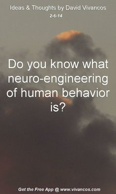 """February 6th 2014 Idea, """"Do you know what neuro-engineering of human behavior is?"""" http://www.youtube.com/watch?v=2HnowRlT-fs"""