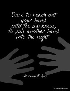 Dare to reach out your hand into the darkness, to pull another hand into the light. Norman B. Rice