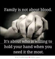 Family is not about blood. It's about who is willing to hold your hand when you need it the most. Family quotes on PictureQuotes.com.