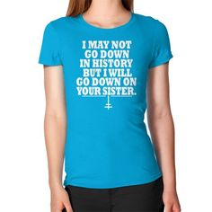 I may not go down but i will go down on your sister Women's T-Shirt