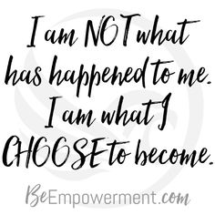 I am NOT what has happened to me. I am what I CHOOSE to become. // https://beempowerment.com