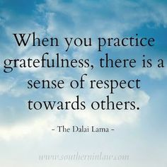 When you practice gratefulness, there is a sense of respects towards others - The Dalai