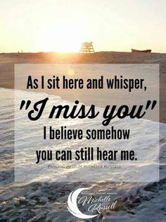 "As I sit here and whisper, ""I miss you"" I believe somehow you can still hear me."