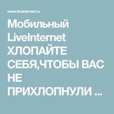 Мобильный LiveInternet ХЛОПАЙТЕ СЕБЯ,ЧТОБЫ ВАС НЕ ПРИХЛОПНУЛИ БОЛЕЗНИ | light2811 - Дневник light2811 |