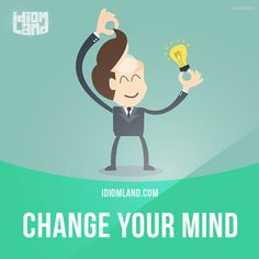 "idiomland: "" ""Change your mind"" means ""to have a different opinion or intention than you had before"". Example: If you don't buy the painting now, he may change his mind and refuse to sell it. Get our apps for learning English: learzing.com """
