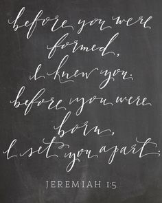 Before you were formed, I knew you. Before you were born, I set you apart.