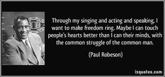 Through my singing and acting and speaking, I want to make freedom ring. Maybe I can touch people's hearts better than I can their minds, with the common struggle of the common man. - Paul Robeson