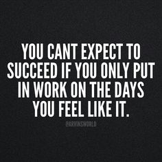 You can't expect to succeed if you only put in work on the days you feel like it.