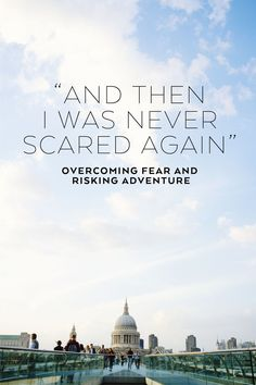Overcoming Fear and Risking Adventure. I used to have a terrifying fear of heights, but I took up rock climbing and the fear disappeared. Doing something you're afraid of is exhilarating; it makes you strong and brave.