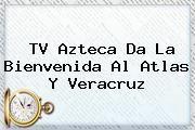 http://tecnoautos.com/wp-content/uploads/imagenes/tendencias/thumbs/tv-azteca-da-la-bienvenida-al-atlas-y-veracruz.jpg Tv Azteca Deportes. TV Azteca da la bienvenida al Atlas y Veracruz, Enlaces, Imágenes, Videos y Tweets - http://tecnoautos.com/actualidad/tv-azteca-deportes-tv-azteca-da-la-bienvenida-al-atlas-y-veracruz/